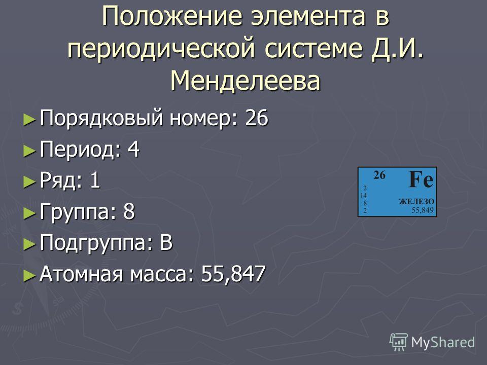 Положение элемента в периодической системе Д.И. Менделеева Порядковый номер: 26 Порядковый номер: 26 Период: 4 Период: 4 Ряд: 1 Ряд: 1 Группа: 8 Группа: 8 Подгруппа: B Подгруппа: B Атомная масса: 55,847 Атомная масса: 55,847