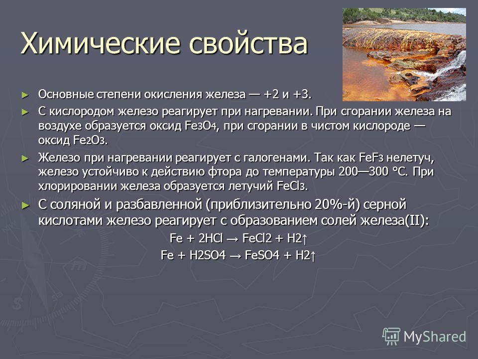 Химические свойства Основные степени окисления железа +2 и +3. Основные степени окисления железа +2 и +3. С кислородом железо реагирует при нагревании. При сгорании железа на воздухе образуется оксид Fe 3 O 4, при сгорании в чистом кислороде оксид Fe