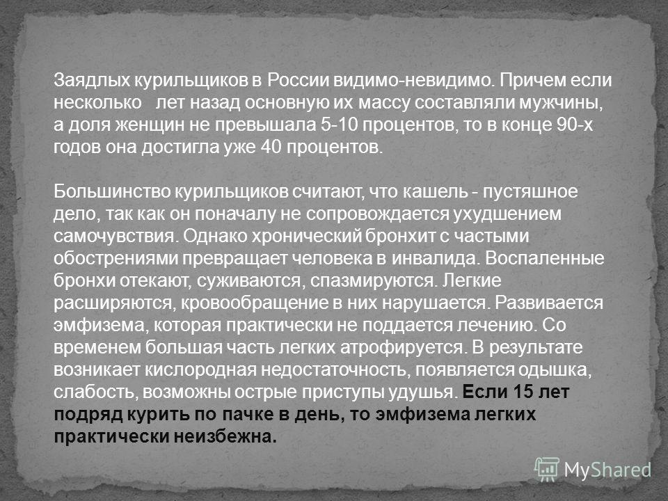 Заядлых курильщиков в России видимо-невидимо. Причем если несколько лет назад основную их массу составляли мужчины, а доля женщин не превышала 5-10 процентов, то в конце 90-х годов она достигла уже 40 процентов. Большинство курильщиков считают, что к