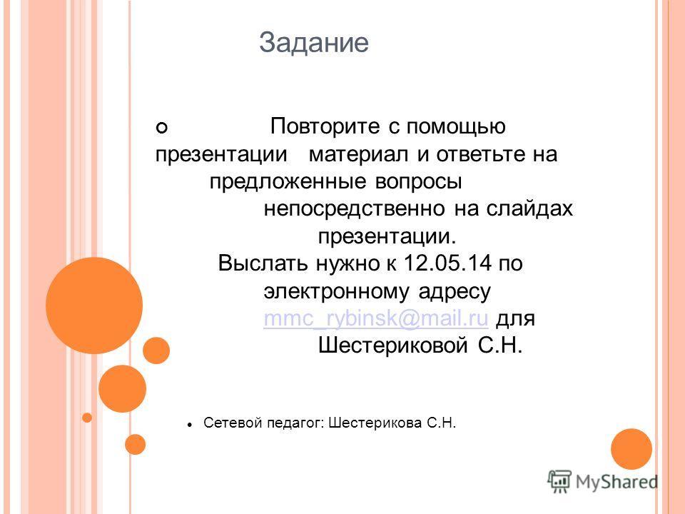 Задание Повторите с помощью презентации материал и ответьте на предложенные вопросы непосредственно на слайдах презентации. Выслать нужно к 12.05.14 по электронному адресу mmc_rybinsk@mail.ru для Шестериковой С.Н. mmc_rybinsk@mail.ru Сетевой педагог: