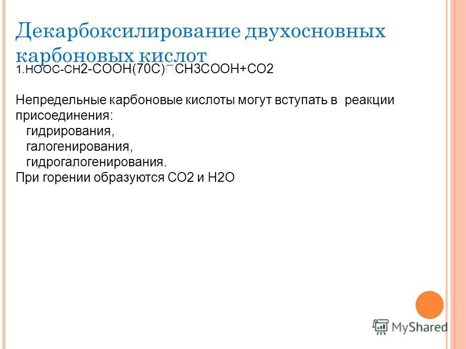 Декарбоксилирование двухосновных карбоновых кислот 1.HOOC-CH 2-COOH(70C) CH3COOH+CO2 Непредельные карбоновые кислоты могут вступать в реакции присоединения: гидрирования, галогенирования, гидрогалогенирования. При горении образуются СО2 и Н2О