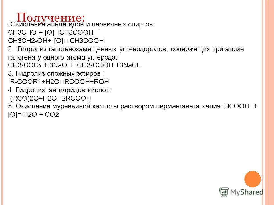 Получение: 1. Окисление альдегидов и первичных спиртов: CH3CHO + [O] CH3COOH CH3CH2-OH+ [O] CH3COOH 2. Гидролиз галогензамещенных углеводородов, содержащих три атома галогена у одного атома углерода: СH3-CCL3 + 3NaOH CH3-COOH +3NaCL 3. Гидролиз сложн