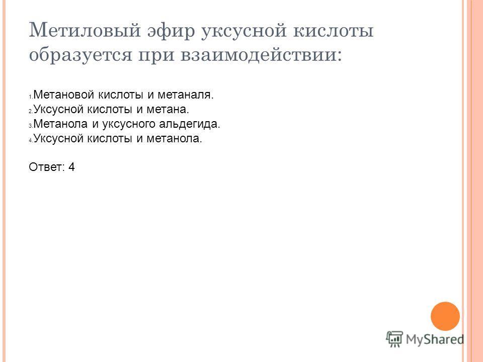 Метиловый эфир уксусной кислоты образуется при взаимодействии: 1. Метановой кислоты и метаналя. 2. Уксусной кислоты и метана. 3. Метанола и уксусного альдегида. 4. Уксусной кислоты и метанола. Ответ: 4
