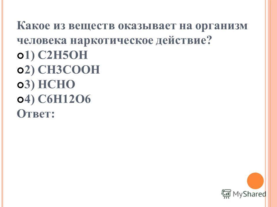 Какое из веществ оказывает на организм человека наркотическое действие? 1) C2H5OH 2) CH3COOH 3) HCHO 4) C6H12O6 Ответ: