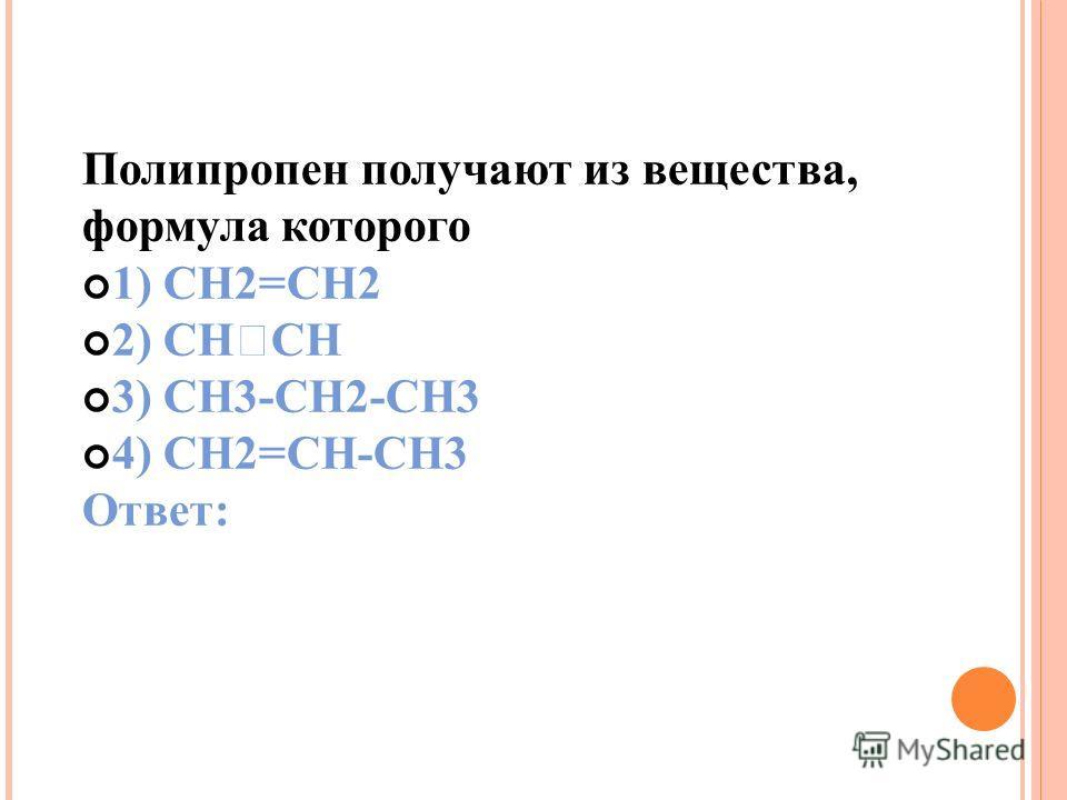 Полипропен получают из вещества, формула которого 1) CH2=CH2 2) CH CH 3) CH3-CH2-CH3 4) CH2=CH-CH3 Ответ: