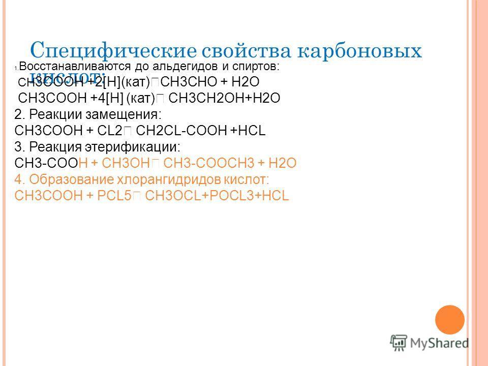 Специфические свойства карбоновых кислот: 1. Восстанавливаются до альдегидов и спиртов: CH 3COOH +2[H](кат) CH3CHO + H2O CH3COOH +4[H] (кат) CH3CH2OH+H2O 2. Реакции замещения: СН3СООН + CL2 CH2CL-COOH +HCL 3. Реакция этерификации: СH3-COOH + CH3OH CH