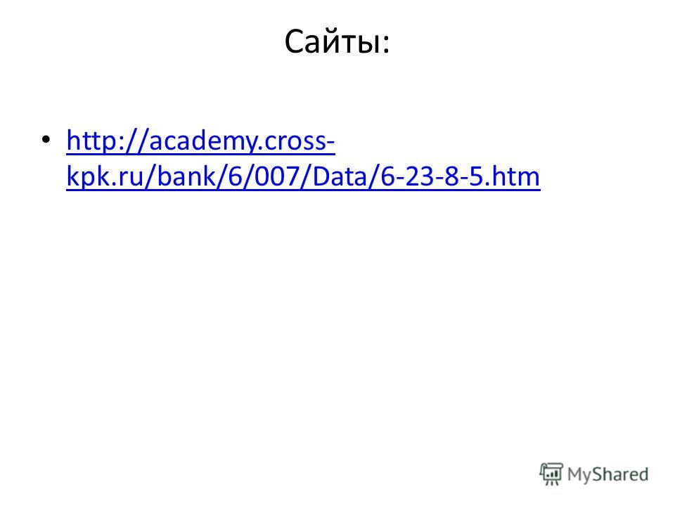 Сайты: http://academy.cross- kpk.ru/bank/6/007/Data/6-23-8-5. htm http://academy.cross- kpk.ru/bank/6/007/Data/6-23-8-5.htm