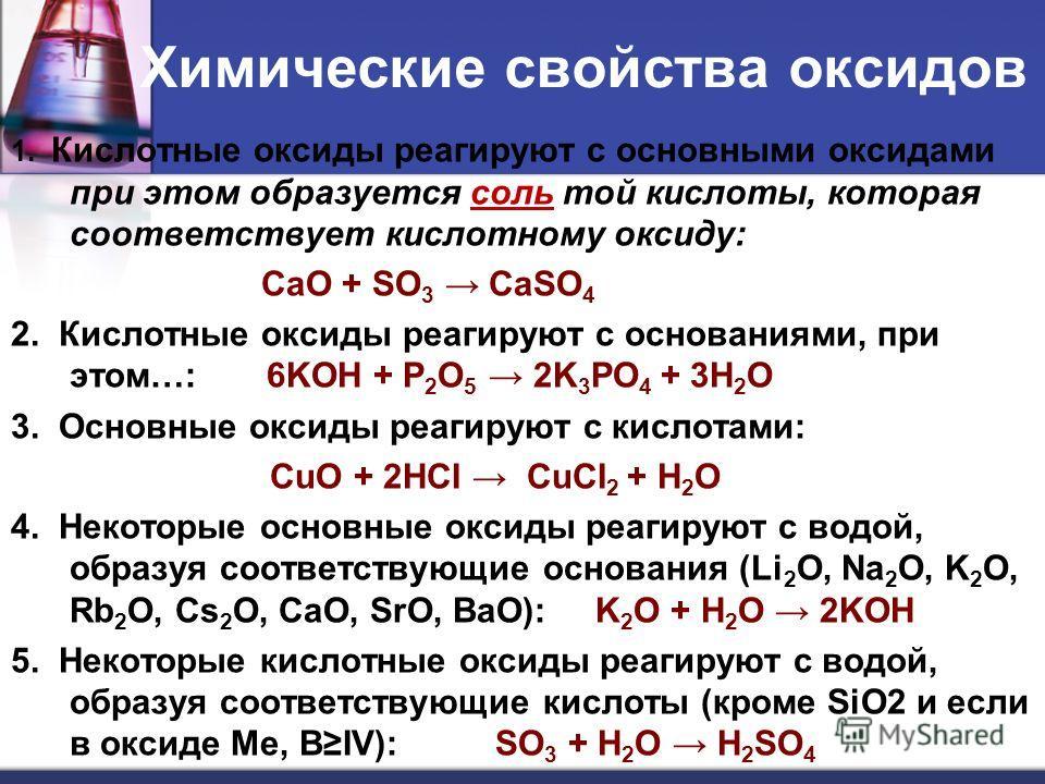 Химические свойства оксидов 1. Кислотные оксиды реагируют с основными оксидами при этом образуется соль той кислоты, которая соответствует кислотному оксиду: CaO + SO 3 CaSO 4 2. Кислотные оксиды реагируют с основаниями, при этом…: 6KOH + P 2 O 5 2K