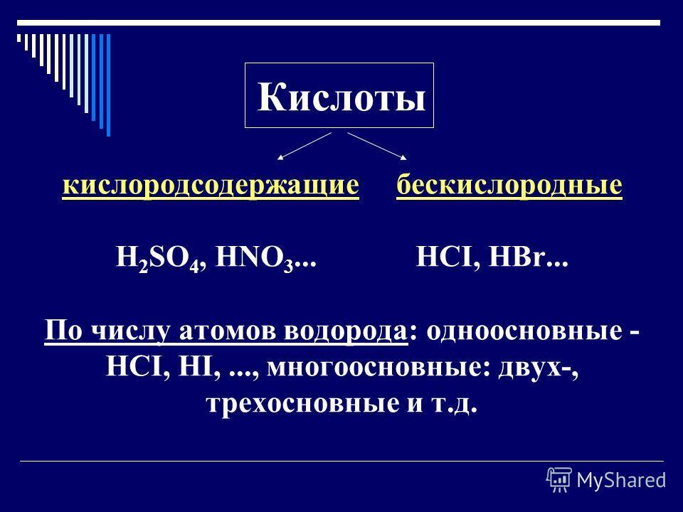 Кислоты кислородсодержащие бескислородные H 2 SO 4, HNO 3... HCI, HBr... По числу атомов водорода: одноосновные - HCI, HI,..., многоосновные: двух-, трехосновные и т.д.