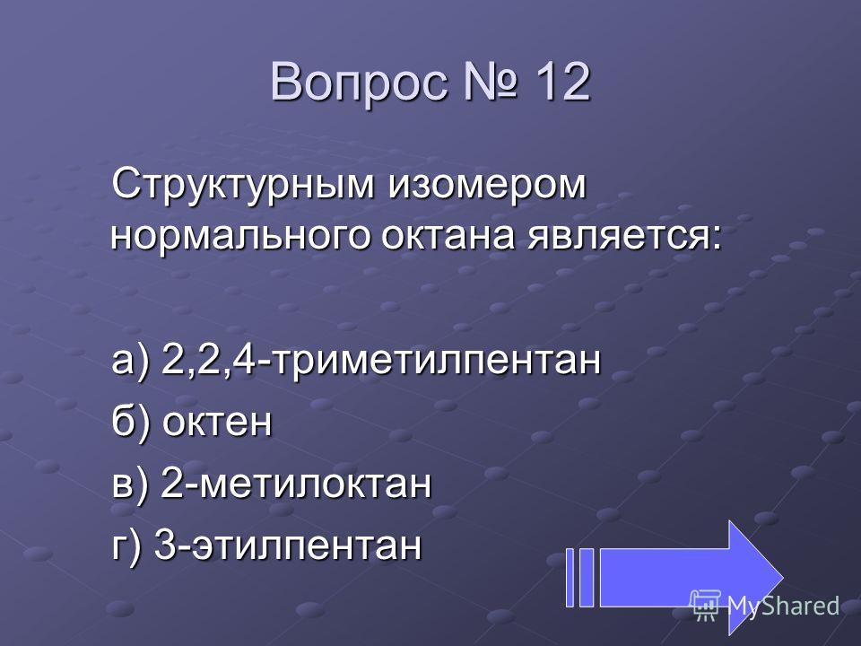 Вопрос 12 Структурным изомером нормального октана является: а) 2,2,4-триметилпентан б) октан в) 2-метилоктан г) 3-этилпентан