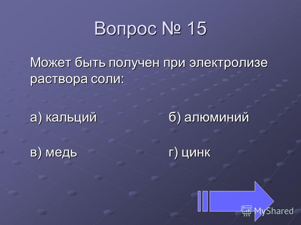 Вопрос 15 Может быть получен при электролизе раствора соли: а) кальцийб) алюминий в) медьг) цинк