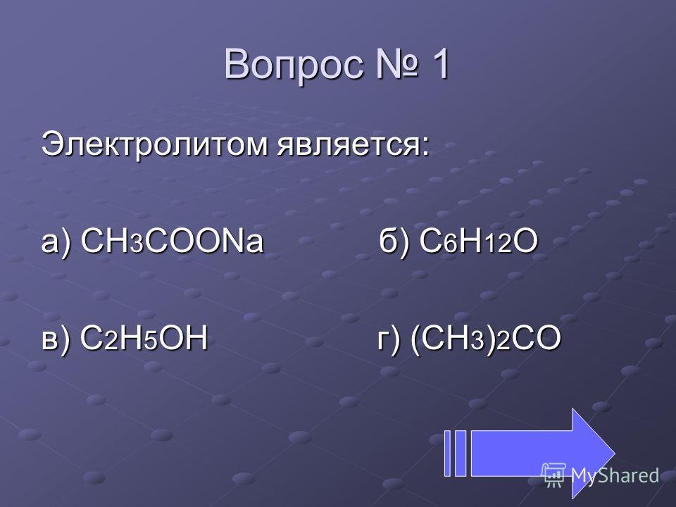 Вопрос 1 Электролитом является: а) СН 3 СООNaб) С 6 Н 12 О в) C 2 H 5 OH г) (CH 3 ) 2 CO