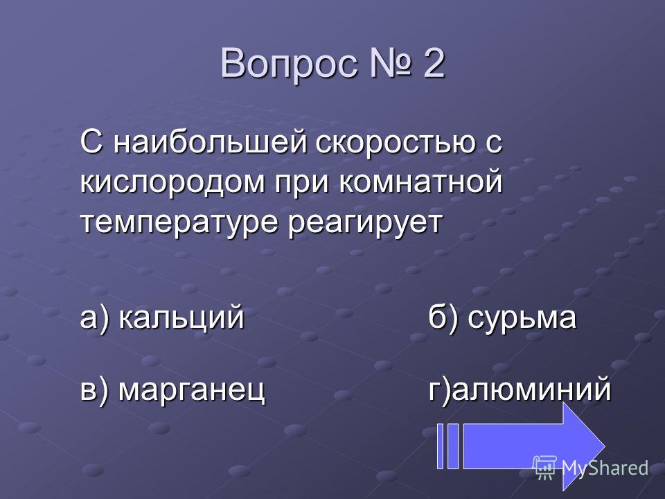 Вопрос 2 C наибольшей скоростью с кислородом при комнатной температуре реагирует а) кальций б) сурьма в) марганец г)алюминий