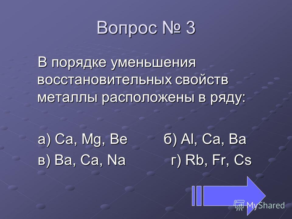 Вопрос 3 В порядке уменьшения восстановительных свойств металлы расположены в ряду: а) Ca, Mg, Beб) Al, Ca, Ba в) Ba, Ca, Na г) Rb, Fr, Cs