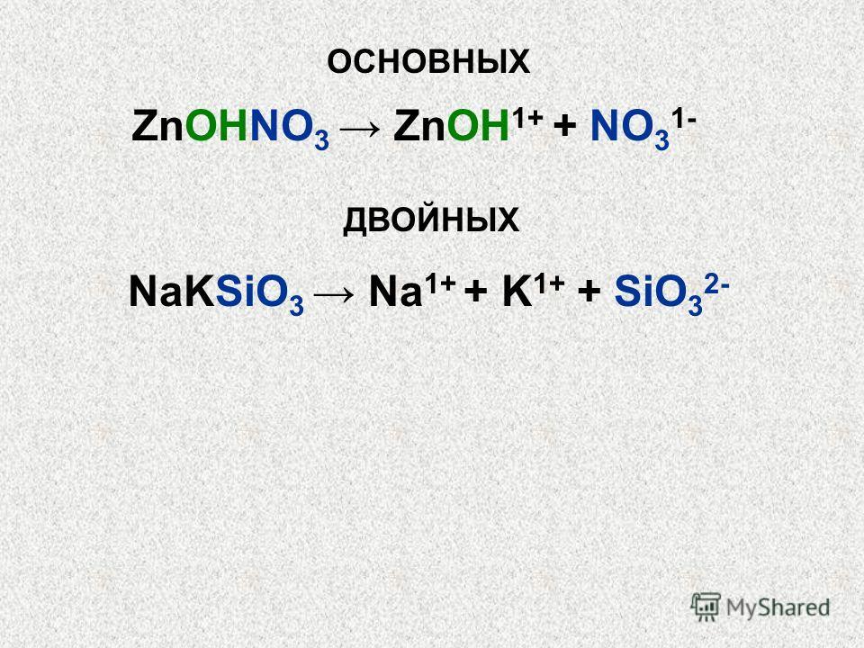 ОСНОВНЫХ ZnOHNO 3 ZnOH 1+ + NO 3 1- ДВОЙНЫХ NaKSiO 3 Na 1+ + K 1+ + SiO 3 2-