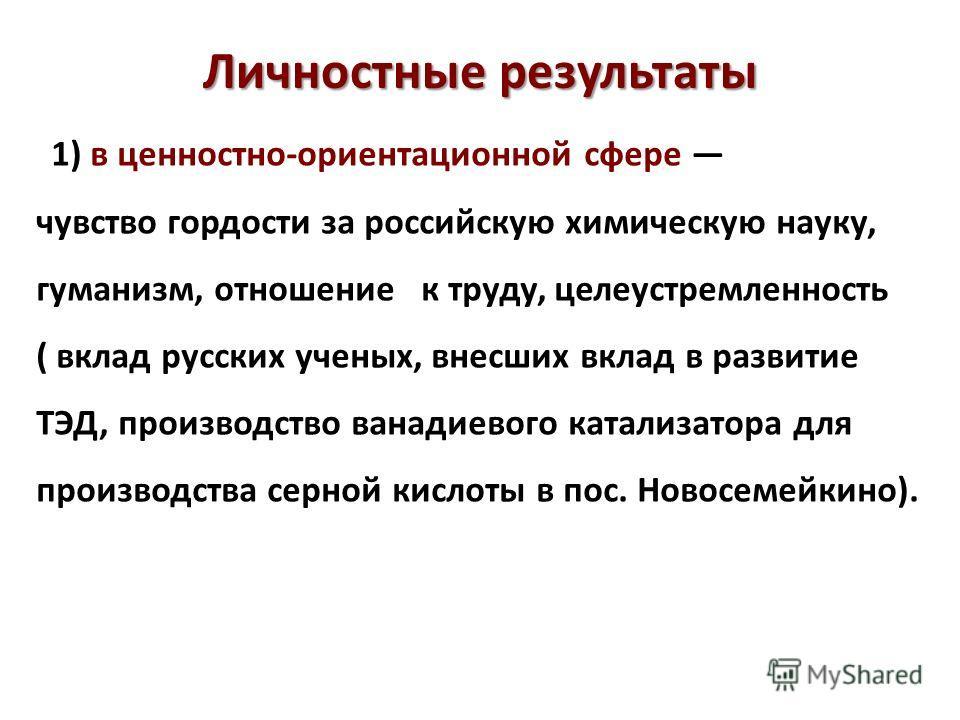 Личностные результаты 1) в ценностно-ориентационной сфере чувство гордости за российскую химическую науку, гуманизм, отношение к труду, целеустремленность ( вклад русских ученых, внесших вклад в развитие ТЭД, производство ванадиевого катализатора для