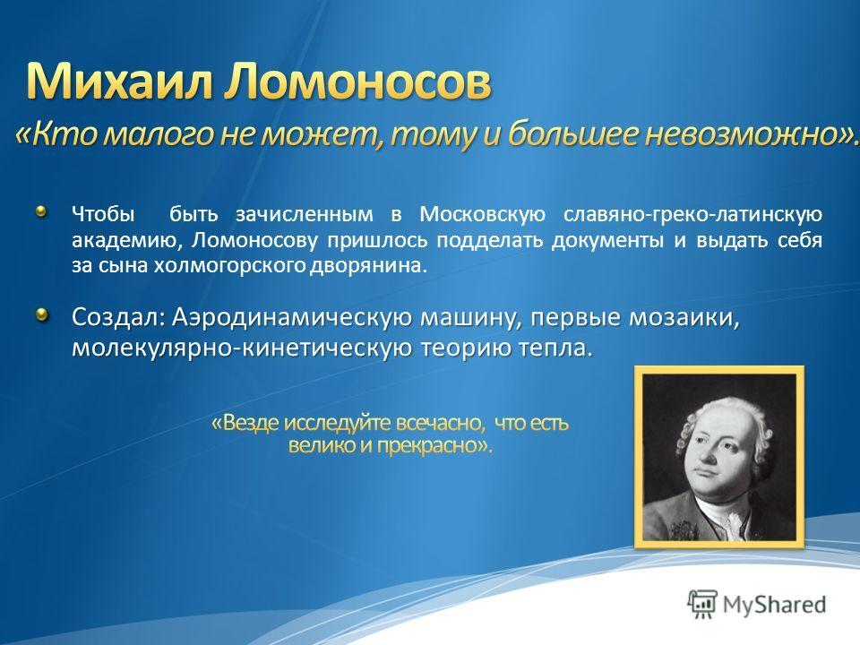Чтобы быть зачисленным в Московскую славяно-греко-латинскую академию, Ломоносову пришлось подделать документы и выдать себя за сына холмогорского дворянина. Создал: Аэродинамическую машину, первые мозаики, молекулярно-кинетическую теорию тепла.