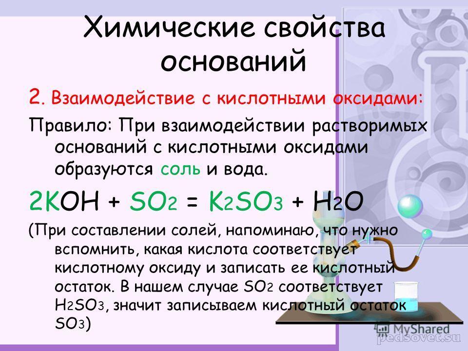 Химические свойства оснований 2. Взаимодействие с кислотными оксидами: Правило: При взаимодействии растворимых оснований с кислотными оксидами образуются соль и вода. 2KOH + SO 2 = K 2 SO 3 + H 2 O (При составлении солей, напоминаю, что нужно вспомни