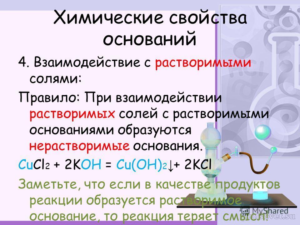 4. Взаимодействие с растворимыми солями: Правило: При взаимодействии растворимых солей с растворимыми основаниями образуются нерестворимые основания. CuCl 2 + 2KOH = Cu(OH) 2 + 2KCl Заметьте, что если в качестве продуктов реакции образуется растворим