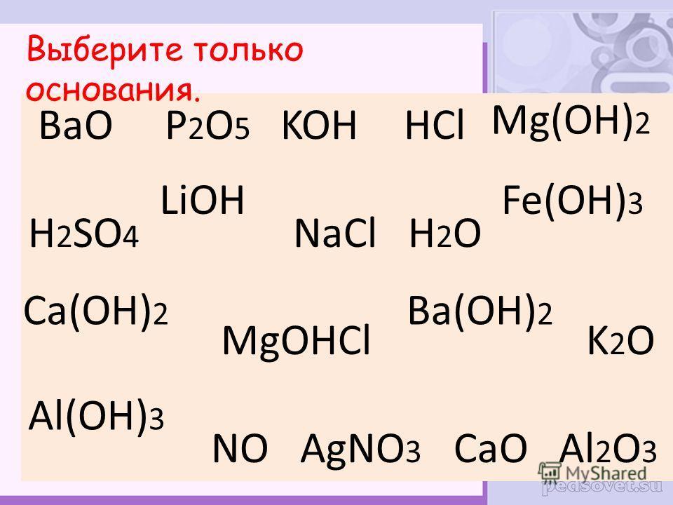 BaO P 2 O 5 HCl H 2 SO 4 NaCl H 2 O MgOHCl K 2 O NO AgNO 3 CaO Al 2 O 3 KOH Mg(OH) 2 LiOHFe(OH) 3 Ca(OH) 2 Ba(OH) 2 Al(OH) 3 Выберите только основания.