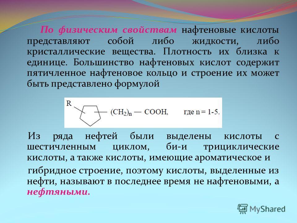 По физическим свойствам нафтеновые кислоты представляют собой либо жидкости, либо кристаллические вещества. Плотность их близка к единице. Большинство нафтеновых кислот содержит пятичленное нафтеновое кольцо и строение их может быть представлено форм