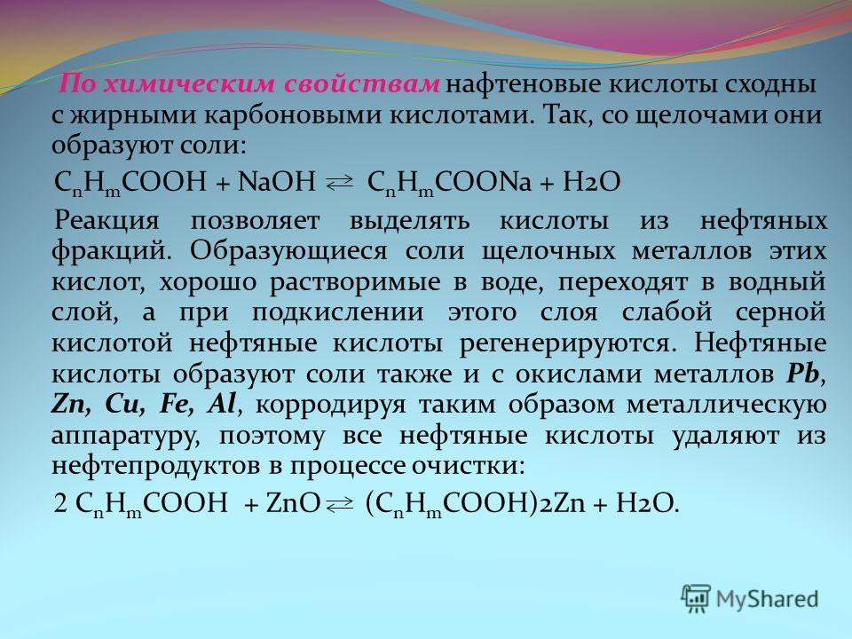 По химическим свойствам нафтеновые кислоты сходны с жирными карбоновыми кислотами. Так, со щелочами они образуют соли: C n H m COOH + NaOH C n H m COONa + H2O Реакция позволяет выделять кислоты из нефтяных фракций. Образующиеся соли щелочных металлов