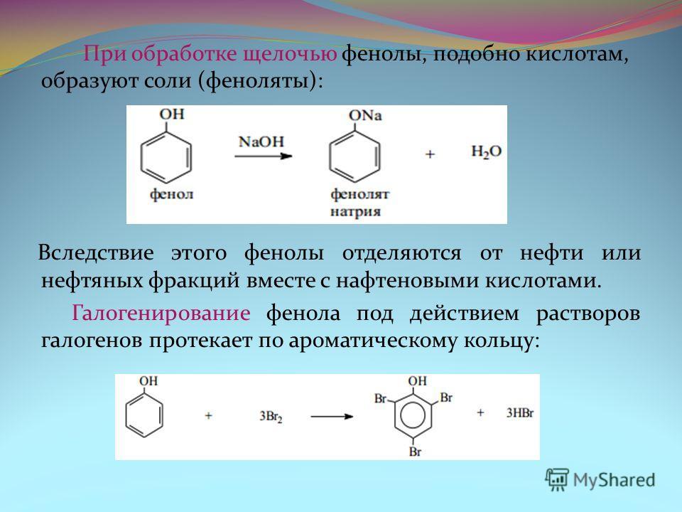 При обработке щелочью фенолы, подобно кислотам, образуют соли (феноляты): Вследствие этого фенолы отделяются от нефти или нефтяных фракций вместе с нафтеновыми кислотами. Галогенирование фенола под действием растворов галогенов протекает по ароматиче