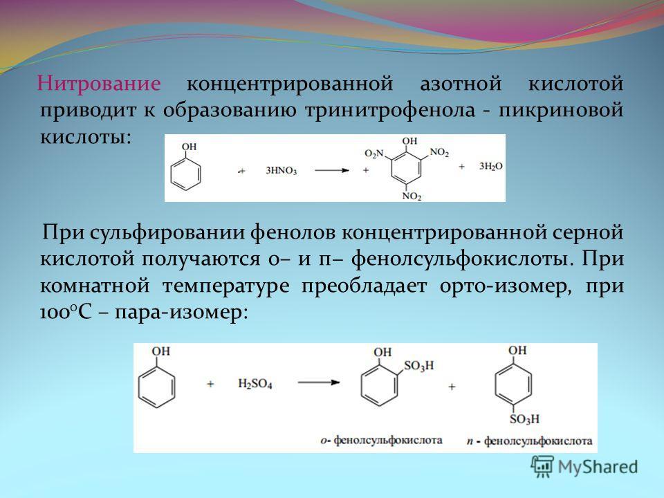 Нитрование концентрированной азотной кислотой приводит к образованию тринитрофенола - пикриновой кислоты: При сульфировании фенолов концентрированной серной кислотой получаются о– и п фенолсульфокислоты. При комнатной температуре преобладает орто-изо