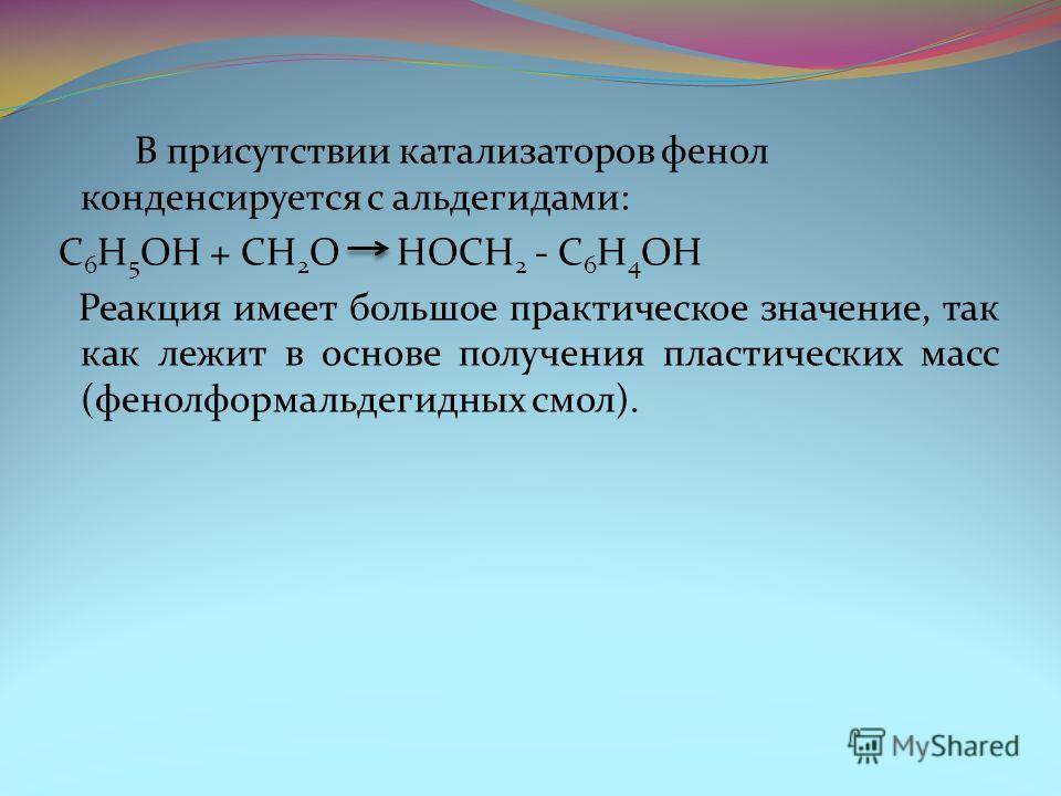 В присутствии катализаторов фенол конденсируется с альдегидами: C 6 H 5 OH + CH 2 O HOCH 2 - C 6 H 4 OH Реакция имеет большое практическое значение, так как лежит в основе получения пластических масс (фенолформальдегидных смол).