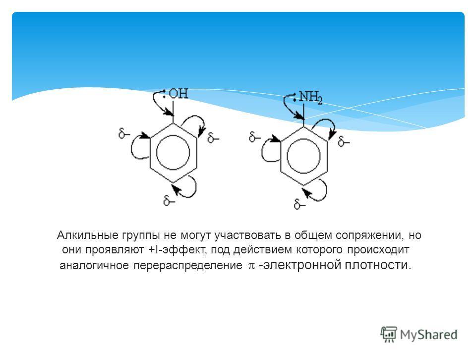 Алкильные группы не могут участвовать в общем сопряжении, но они проявляют +I-эффект, под действием которого происходит аналогичное перераспределение -электронной плотности.