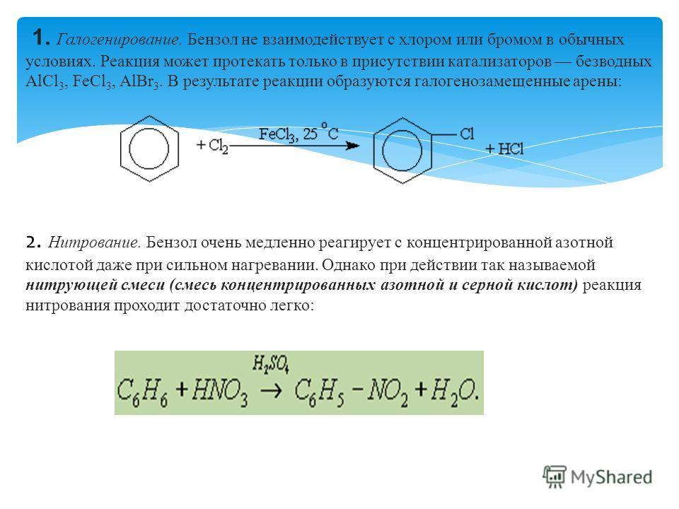 1. Галогенирование. Бензол не взаимодействует с хлором или бромом в обычных условиях. Реакция может протекать только в присутствии катализаторов безводных АlСl 3, FeСl 3, АlВr 3. В результате реакции образуются галогензамещенные арены: 2. Нитрование.