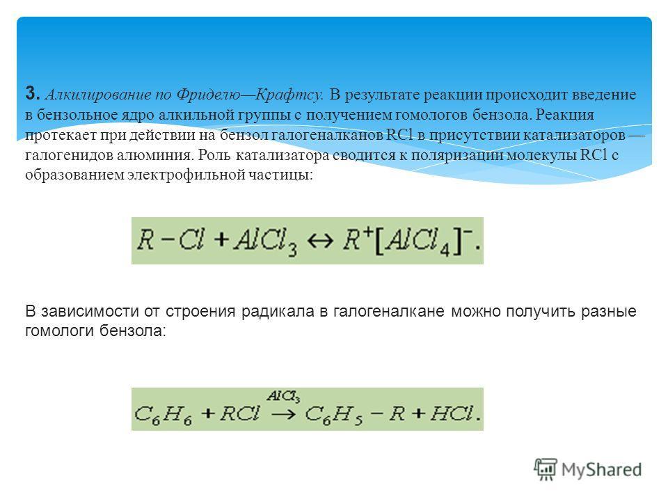 3. Алкилирование по Фриделю Крафтсу. В результате реакции происходит введение в бензольное ядро алкильной группы с получением гомологов бензола. Реакция протекает при действии на бензол галогеналканов RСl в присутствии катализаторов галогенидов алюми