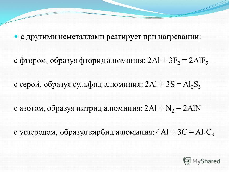 с другими неметаллами реагирует при нагревании: с фтором, образуя фторид алюминия: 2Al + 3F 2 = 2AlF 3 с серой, образуя сульфид алюминия: 2Al + 3S = Al 2 S 3 с азотом, образуя нитрид алюминия: 2Al + N 2 = 2AlN с углеродом, образуя карбид алюминия: 4A