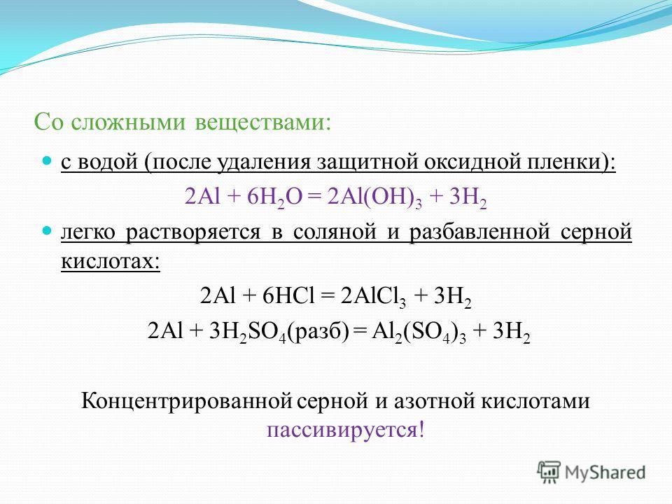Со сложными веществами: с водой (после удаления защитной оксидной пленки): 2Al + 6H 2 O = 2Al(OH) 3 + 3H 2 легко растворяется в соляной и разбавленной серной кислотах: 2Al + 6HCl = 2AlCl 3 + 3H 2 2Al + 3H 2 SO 4 (разб) = Al 2 (SO 4 ) 3 + 3H 2 Концент