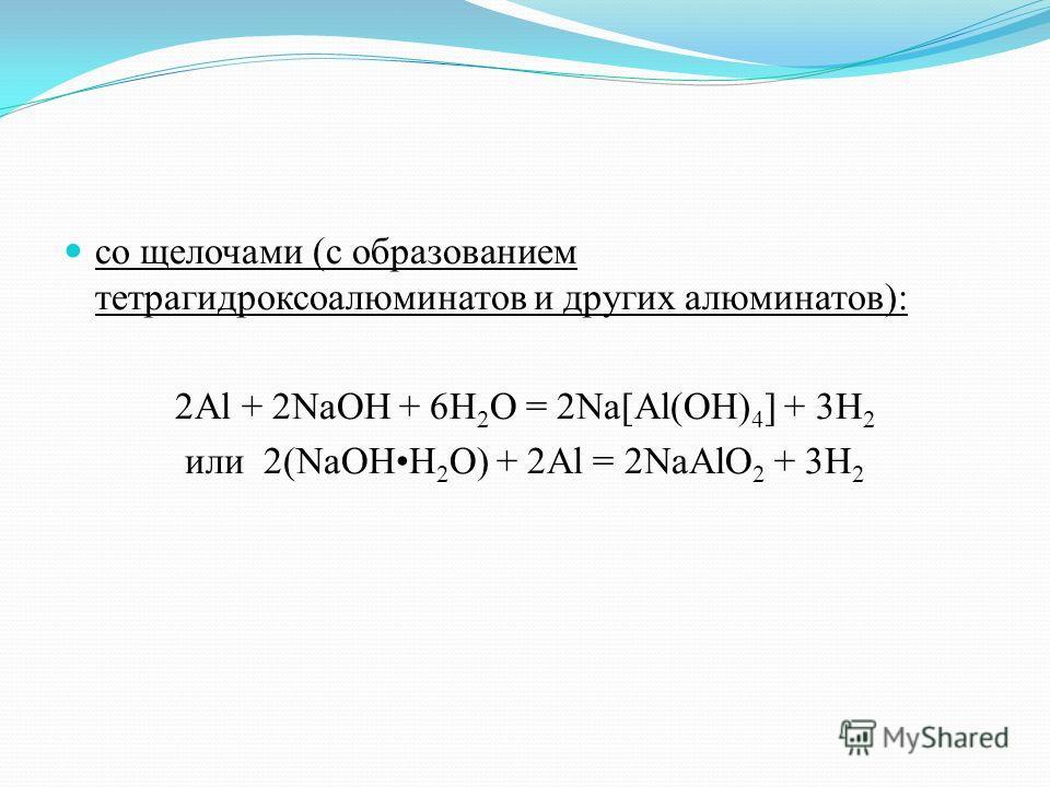 со щелочами (с образованием тетрагидроксоалюминатов и других алюминатов): 2Al + 2NaOH + 6H 2 O = 2Na[Al(OH) 4 ] + 3H 2 или 2(NaOHH 2 O) + 2Al = 2NaAlO 2 + 3H 2