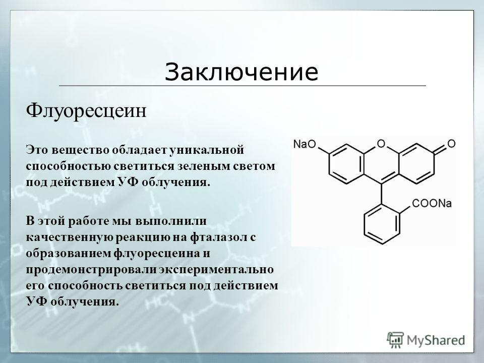 Заключение Флуоресцеин Это вещество обладает уникальной способностью светиться зеленым светом под действием УФ облучения. В этой работе мы выполнили качественную реакцию на фталазол с образованием флуоресцеина и продемонстрировали экспериментально ег