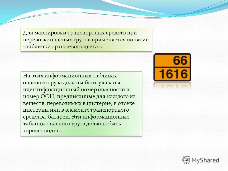 На этих информационных таблицах опасного груза должны быть указаны идентификационный номер опасности и номер ООН, предписанные для каждого из веществ, перевозимых в цистерне, в отсеке цистерны или в элементе транспортного средства-батареи. Эти информ