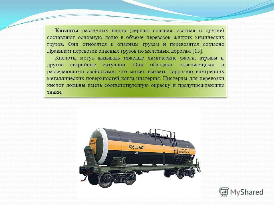 Кислоты различных видов (серная, соляная, азотная и другие) составляют основную долю в объеме перевозок жидких химических грузов. Они относятся к опасным грузам и перевозятся согласно Правилам перевозок опасных грузов по железным дорогам [13]. Кислот