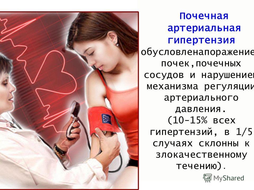 Почечная артериальная гипертензия обусловлена поражением почек,почечных сосудов и нарушением механизма регуляции артериального давления. (10-15% всех гипертензий, в 1/5 случаях склонны к злокачественному течению).