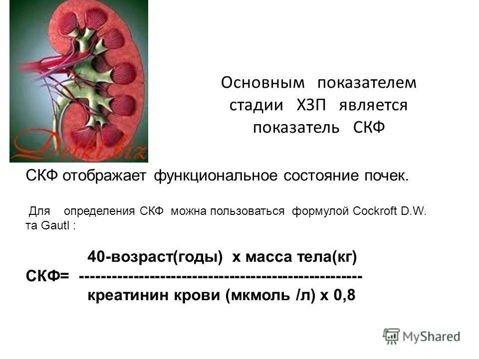 Основным показателем стадии ХЗП является показатель СКФ СКФ отображает функциональное состояние почек. Для определения СКФ можно пользоваться формулой Cockroft D.W. та Gautl : 40-возраст(годы) х масса тела(кг) СКФ= -----------------------------------