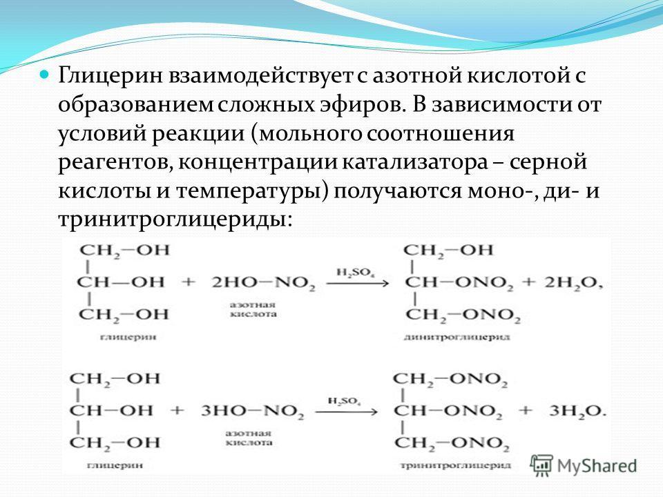 Глицерин взаимодействует с азотной кислотой с образованием сложных эфиров. В зависимости от условий реакции (мольного соотношения реагентов, концентрации катализатора – серной кислоты и температуры) получаются моно-, ди- и тринитроглицерины: