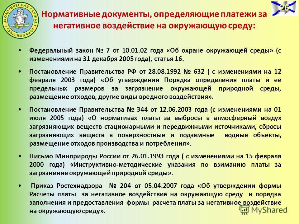 Нормативные документы, определяющие платежи за негативное воздействие на окружающую среду: Федеральный закон 7 от 10.01.02 года «Об охране окружающей среды» (с изменениями на 31 декабря 2005 года), статья 16. Постановление Правительства РФ от 28.08.1
