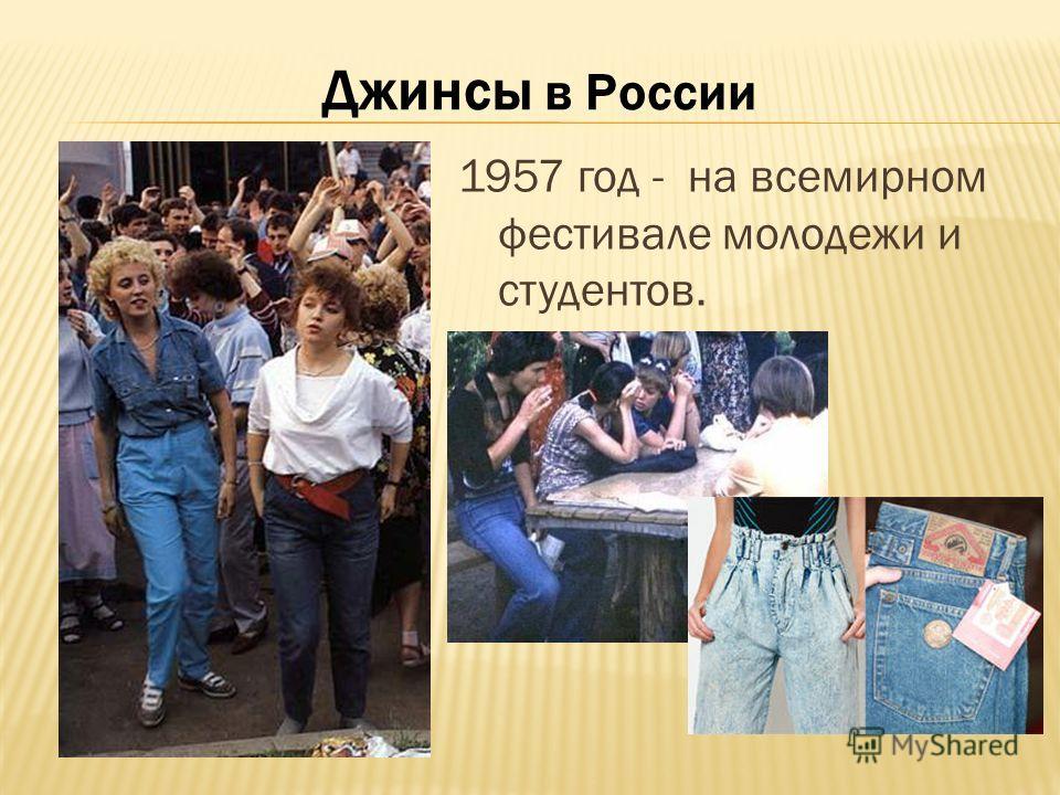 Джинсы в России 1957 год - на всемирном фестивале молодежи и студентов.