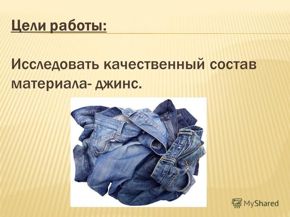 Цели работы: Исследовать качественный состав материала- джинс.