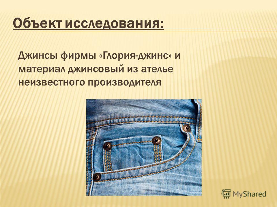 Объект исследования: Джинсы фирмы «Глория-джинс» и материал джинсовый из ателье неизвестного производителя