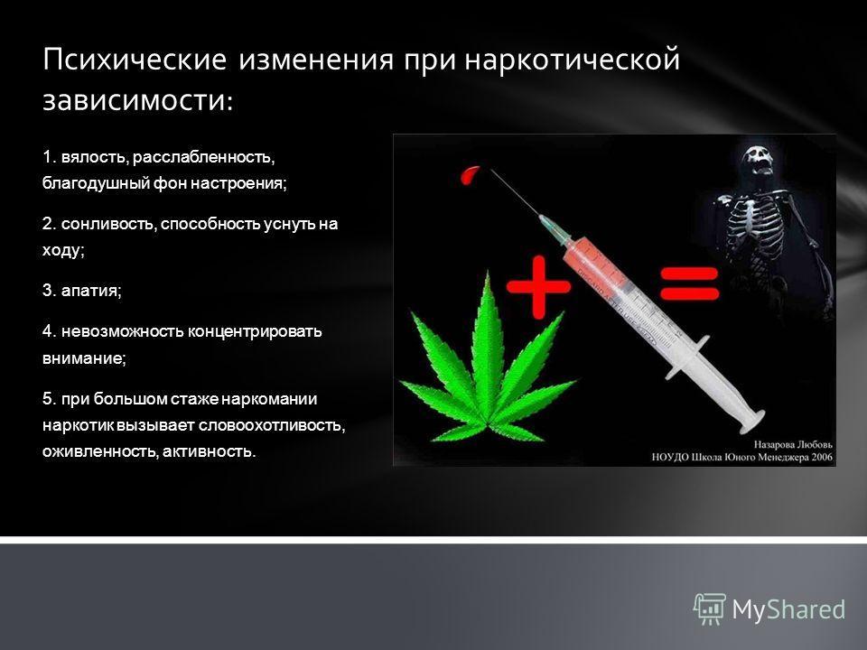 Психические изменения при наркотической зависимости: 1. вялость, расслабленность, благодушный фон настроения; 2. сонливость, способность уснуть на ходу; 3. апатия; 4. невозможность концентрировать внимание; 5. при большом стаже наркомании наркотик вы