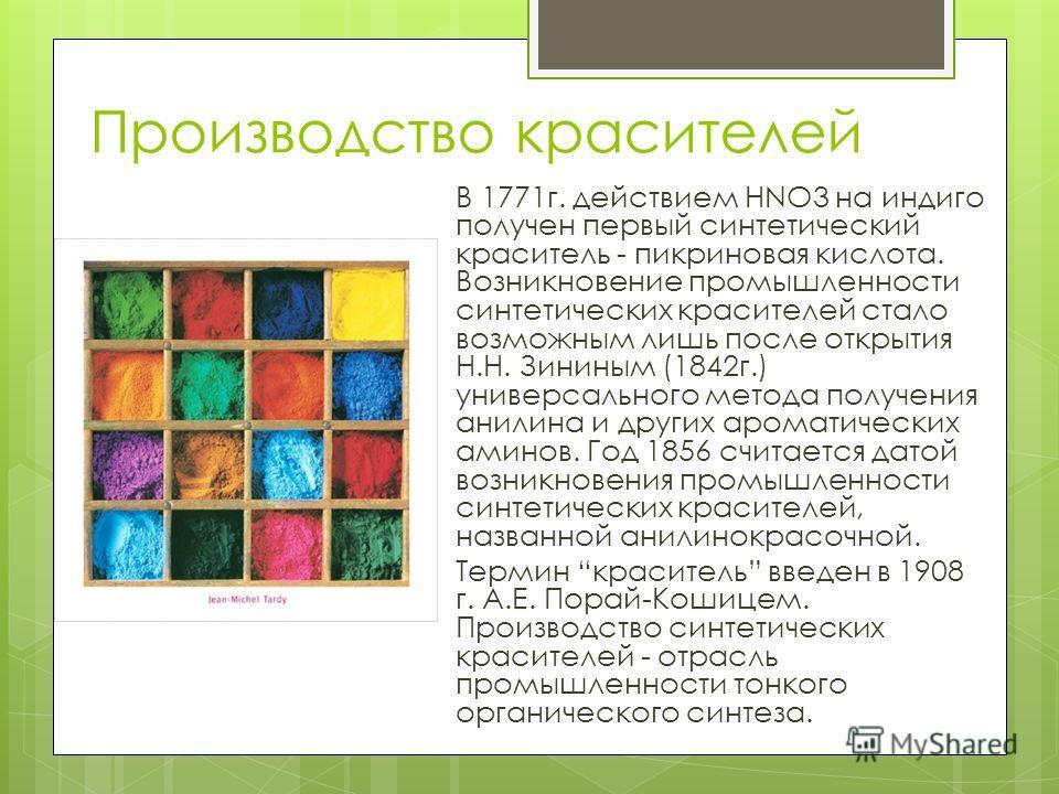 Производство красителей В 1771 г. действием НNO3 на индиго получен первый синтетический краситель - пикриновая кислота. Возникновение промышленности синтетических красителей стало возможным лишь после открытия Н.Н. Зининым (1842 г.) универсального ме