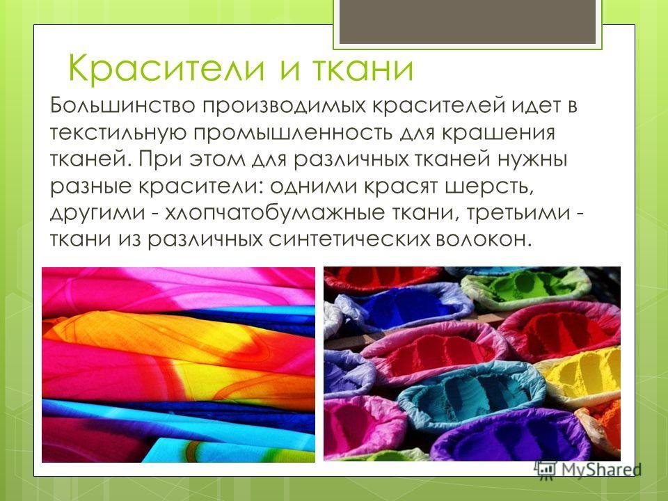 Красители и ткани Большинство производимых красителей идет в текстильную промышленность для крашения тканей. При этом для различных тканей нужны разные красители: одними красят шерсть, другими - хлопчатобумажные ткани, третьими - ткани из различных с
