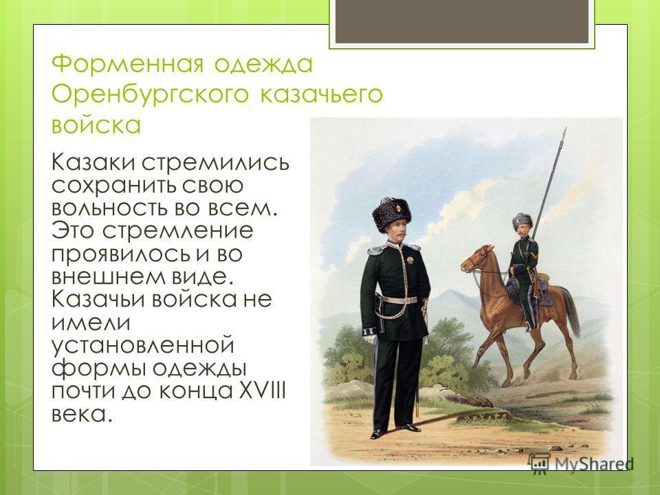 Форменная одежда Оренбургского казачьего войска Казаки стремились сохранить свою вольность во всем. Это стремление проявилось и во внешнем виде. Казачьи войска не имели установленной формы одежды почти до конца XVIII века.