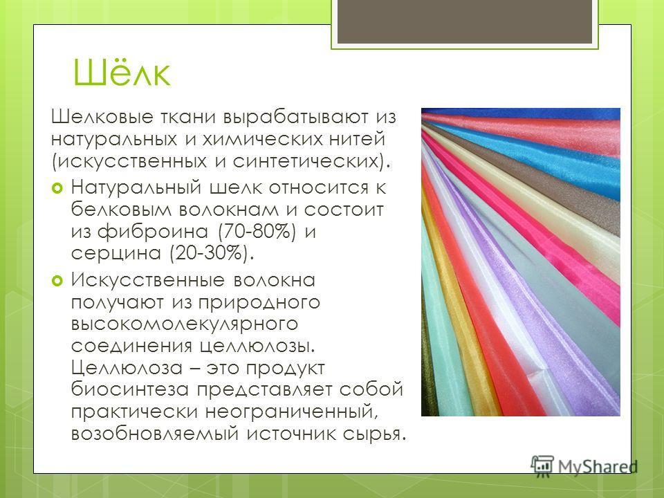 Шёлк Шелковые ткани вырабатывают из натуральных и химических нитей (искусственных и синтетических). Натуральный шелк относится к белковым волокнам и состоит из фиброина (70-80%) и сердце на (20-30%). Искусственные волокна получают из природного высок